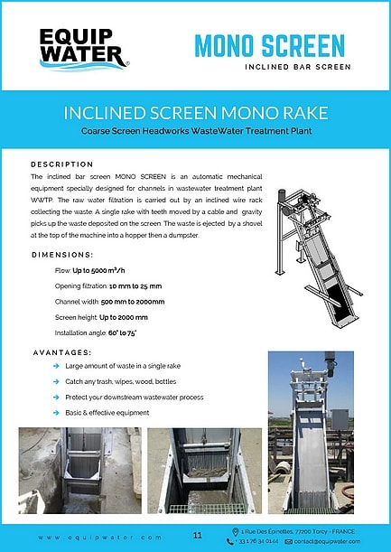 The inclined bar screen MONO SCREEN is an automatic mechanical equipment specially designed for channels in wastewater treatment plant WWTP. The raw water filtration is carried out by an inclined wire rack collecting the waste. A single rake with teeth moved by a cable and gravity picks up the waste deposited on the screen. The waste is ejected by a shovel at the top of the machine into a hopper then a dumpster.